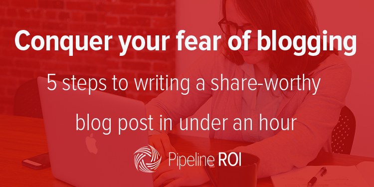 Conquer your fear of blogging - 5 steps to writing a share-worthy blog post in under an hour