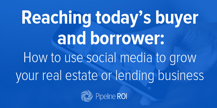 Reaching today's buyer and borrower: How to use social media to grow your business